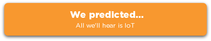 We predicted... All we'll hear is IoT