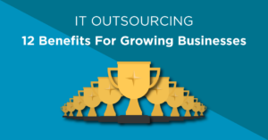 IT outsourcing for growing businesses - 12 Ways growing businesses can benefit from outsourcing