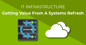 IT Infrastructure - Getting value from a systems refresh