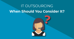 IT Outsourcing - When Should you consider outsourcing your IT