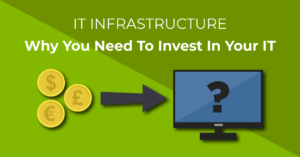 IT Infrastructure - Why you need to invest in your IT