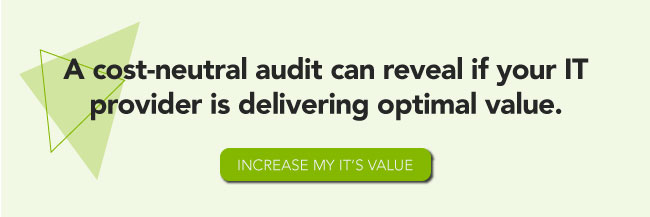 A cost-neutral audit can reveal if your IT provider is delivering optimal value. Increase my IT's value