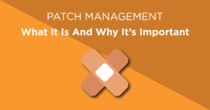 Patch management - What it is and why it's important