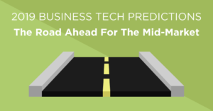 2019 business tech predictions - the road ahead for the mid-market