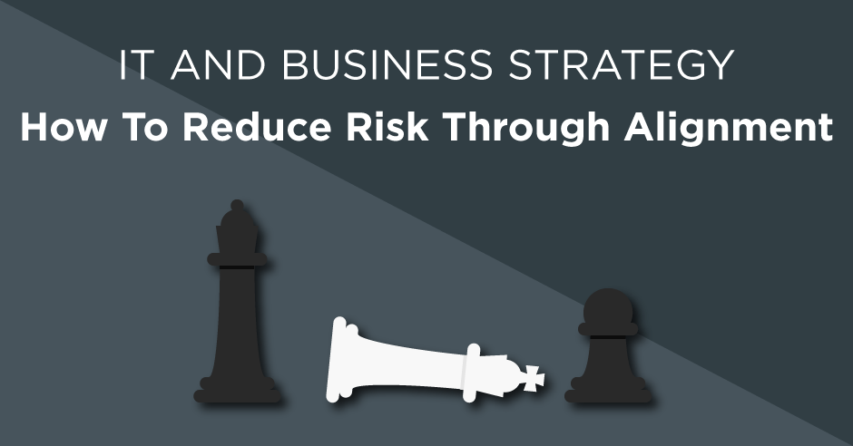IT strategy and business strategy alignment. How to reduce business risk through aligning strategy